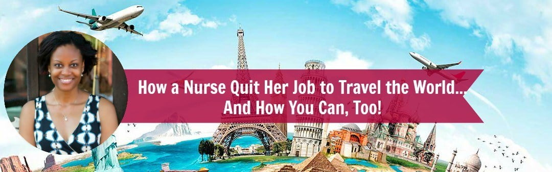 How a Nurse Quit Her Job to Travel the World… And How You Can, Too!
